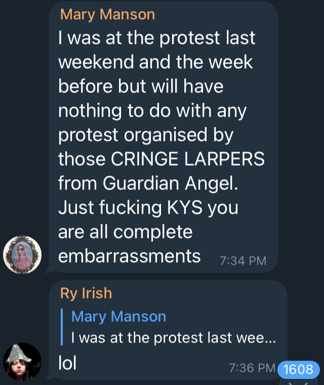 Mary Manson says, I was at the protest last weekend and the week before but will have nothing to do with any protest organised by those CRINGE LARPERS from Guardian Angel. Just fucking KYS you are all complete embarrassments. Ry Irish responds, lol.