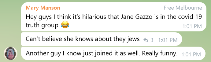 A Telegram chat where Mary Manson says, Hey guys I think it's hilarious that Jane Gazzo is in the covid 19 truth group Face With Tears of Joy emoji. Can't believe she knows about they jews. Another guy I know just joined it as well. Really funny.