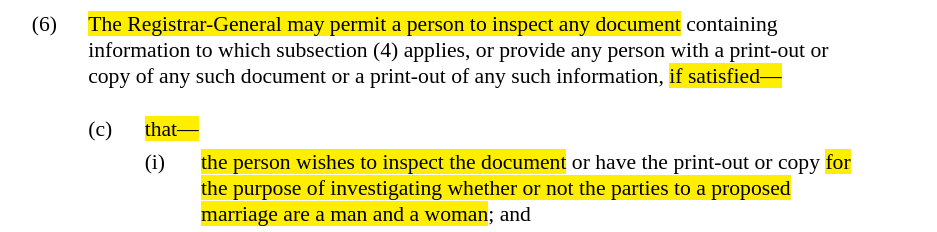 Screenshot of text, with highlighted parts that read, The Registrar-General may permit a person to inspect any document ... if satisfied ... that ... the person wishes to inspect the document ... for the purpose of investigating whether or not the parties to a proposed marriage are a man and a woman