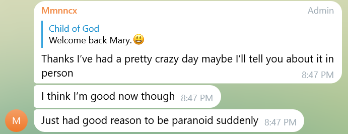 A screenshot of telegram where someone with the profile name Mmncx responds to child of god, who's said Welcome back Mary, with Thanks I've had a pretty crazy day maybe I'll tell you about it in person. I think I'm good now though. Just had good reason to be paranoid suddenly.