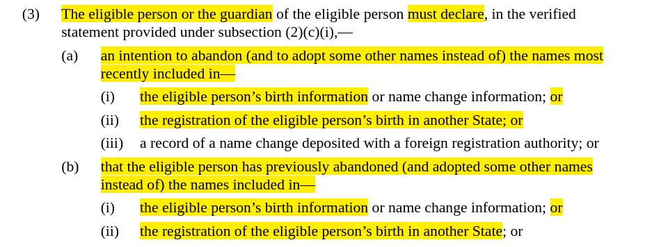 Screenshot of text with highlighted parts that read, The eligible person or the guardian ... must declare ... an intention to abandon and to adopt some other names instead of the names most recently included in the eligible persons birth information ... or ... the registration of the eligible persons birth in another State, or ... that the eligible person has previously abandoned and adopted some other names instead of the names included in the eligible persons birth information ... or ... the registration of the eligible persons birth in another State