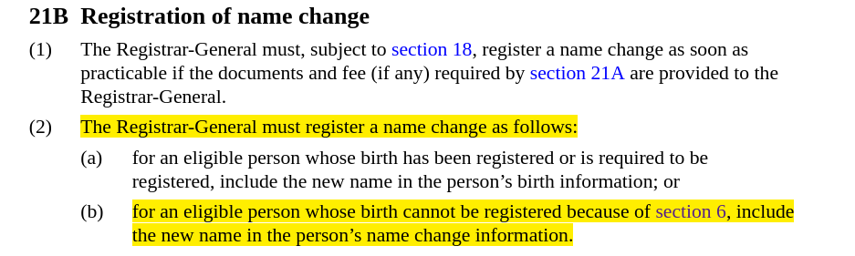 Screenshot of text with heading, 21B Registration of name change, with highlighted text that reads, The Registrar-General must register a name change as follows ... for an eligible person whose birth cannot be registered because of section 6, include the new name in the persons name change information