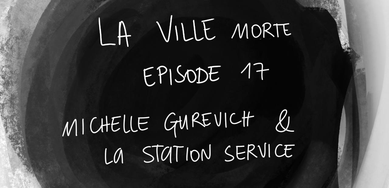 La ville morte / épisode 17 - Michelle Gurevich et la station essence