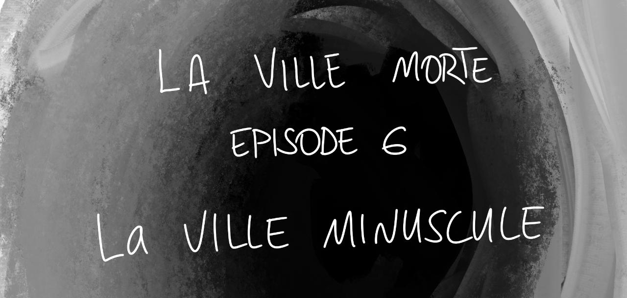 La ville morte - épisode 6 / la ville minuscule