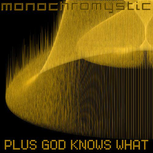 Monochromystic - Plus God Knows What