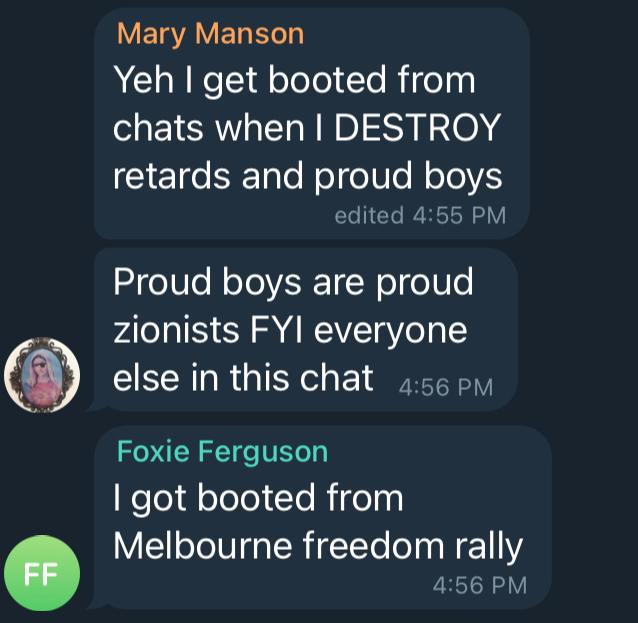 Telegram chat screenshots where Mary Manson says, Yeh I get booted from chats when I DESTROY retards and proud boys. Proud boys are proud zionists FYI everyone else in this chat. Foxie Ferguson says, I got booted from Melbourne freedom rally.
