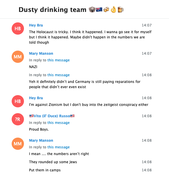 More Telegram logs from the Dusty Drinking Team chat. Hey Bra says, The Holocaust is tricky. I think it happened. I wanna go see it for myself but I think it happened. Maybe didn't happen in the numbers we are told though. Mary Manson replies, NAZI! Yeh it definitely didn't and Germany is still paying reparations for people that didn't ever even exist. Hey Bra responds, I'm against Zionism but I don't buy into the zeitgeist conspiracy either. Vito responds to a different message with, Proud Boys. Mary responds to Hey Bra with, I mean ... the numbers aren't right. They rounded up some Jews. Put them in camps.