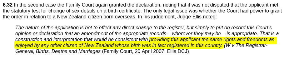 Screenshot of text with highlighted part that reads, providing this applicant the same rights and freedoms as enjoyed by any other citizen of New Zealand whose birth was in fact registered in this country, the full text being, 6.32 In the second case the Family Court again granted the declaration, noting that it was not disputed that the applicant met the statutory test for change of sex details on a birth certificate. The only legal issue was whether the Court had power to grant the order in relation to a New Zealand citizen born overseas. In his judgement, Judge Ellis noted, The nature of the application is not to effect any direct change to the register, but simply to put on record this Courts opinion or declaration that an amendment of the appropriate records - wherever they may be - is appropriate. That is a construction and interpretation that would be consistent with providing this applicant the same rights and freedoms as enjoyed by any other citizen of New Zealand whose birth was in fact registered in this country. W v The Registrar-General, Births, Deaths and Marriages Family Court, 20 April 2007, Ellis DCJ
